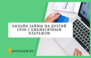 Онлайн займы на долгий срок с ежемесячным платежом